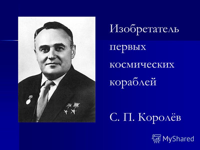 Изобретатель первых космических кораблей С. П. Королёв