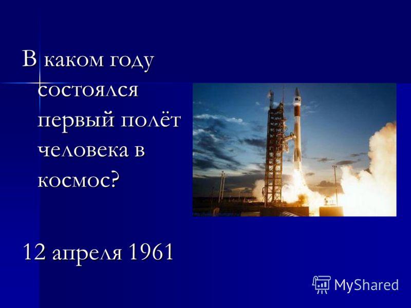 В каком году состоялся первый полёт человека в космос? 12 апреля 1961