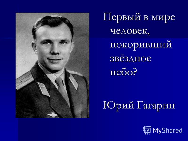 Первый в мире человек, покоривший звёздное небо? Юрий Гагарин