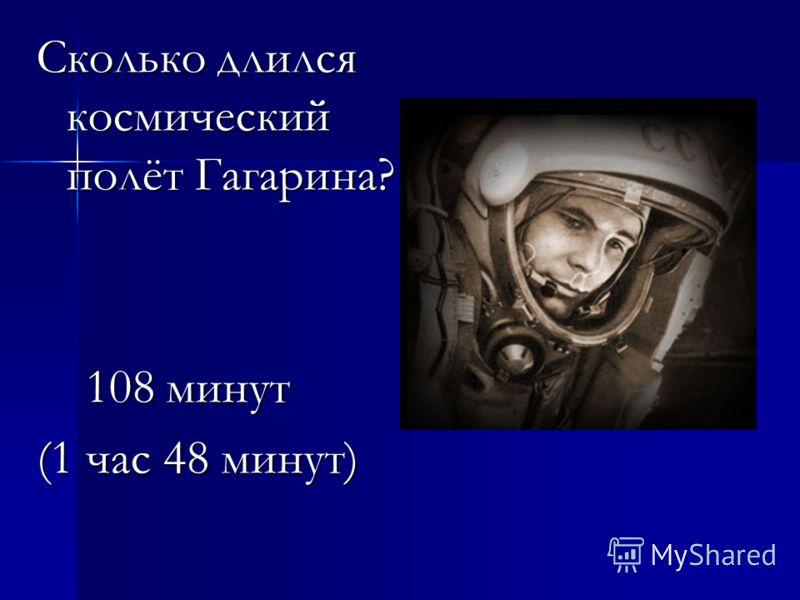 Сколько длился космический полёт Гагарина? 108 минут 108 минут (1 час 48 минут)
