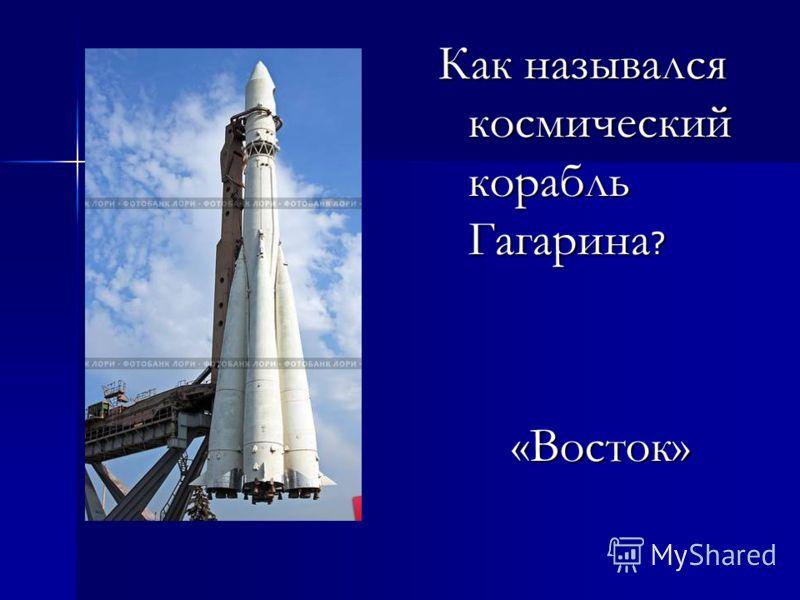 Как назывался космический корабль Гагарина ? «Восток» «Восток»