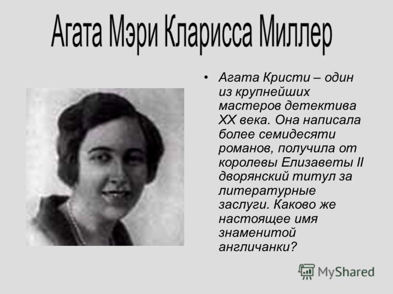 Агата Кристи – один из крупнейших мастеров детектива ХХ века. Она написала более семидесяти романов, получила от королевы Елизаветы II дворянский титул за литературные заслуги. Каково же настоящее имя знаменитой англичанки?
