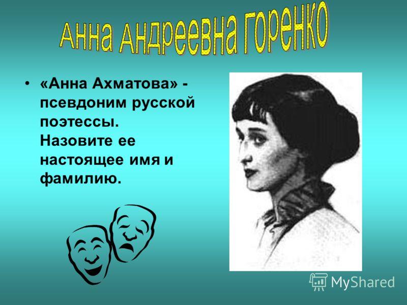 «Анна Ахматова» - псевдоним русской поэтессы. Назовите ее настоящее имя и фамилию.