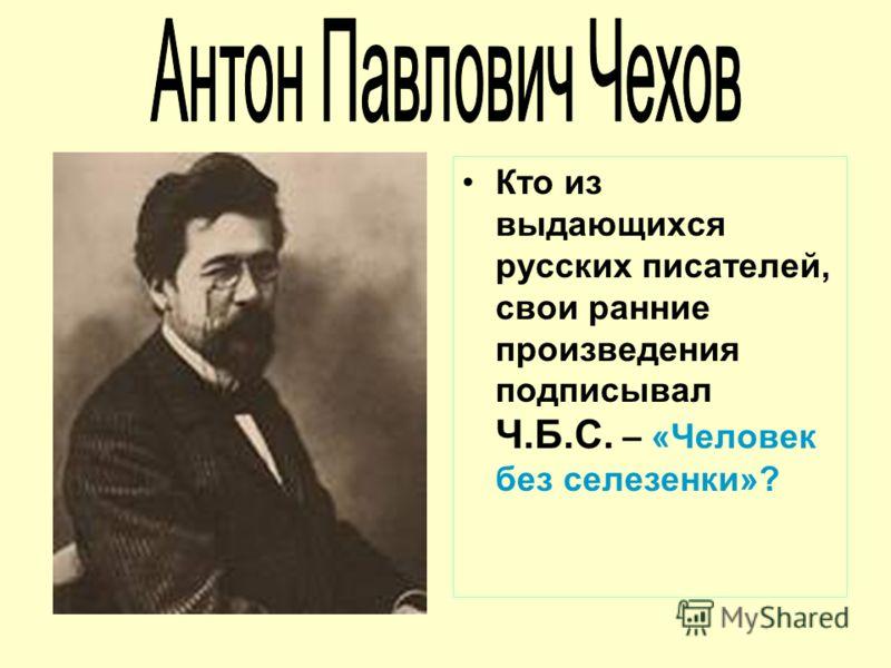 Кто из выдающихся русских писателей, свои ранние произведения подписывал Ч.Б.С. – «Человек без селезенки»?