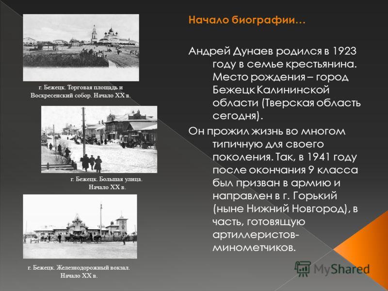 Начало биографии… Андрей Дунаев родился в 1923 году в семье крестьянина. Место рождения – город Бежецк Калининской области (Тверская область сегодня). Он прожил жизнь во многом типичную для своего поколения. Так, в 1941 году после окончания 9 класса