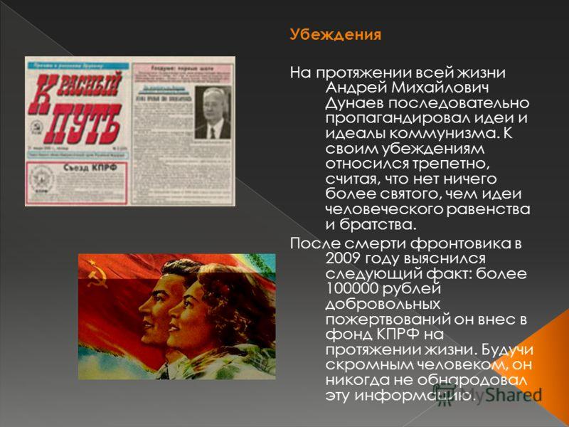 Убеждения На протяжении всей жизни Андрей Михайлович Дунаев последовательно пропагандировал идеи и идеалы коммунизма. К своим убеждениям относился трепетно, считая, что нет ничего более святого, чем идеи человеческого равенства и братства. После смер