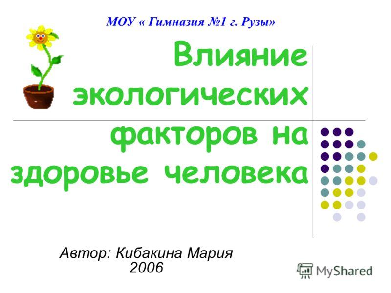Влияние экологических факторов на здоровье человека Автор: Кибакина Мария 2006 МОУ « Гимназия 1 г. Рузы»
