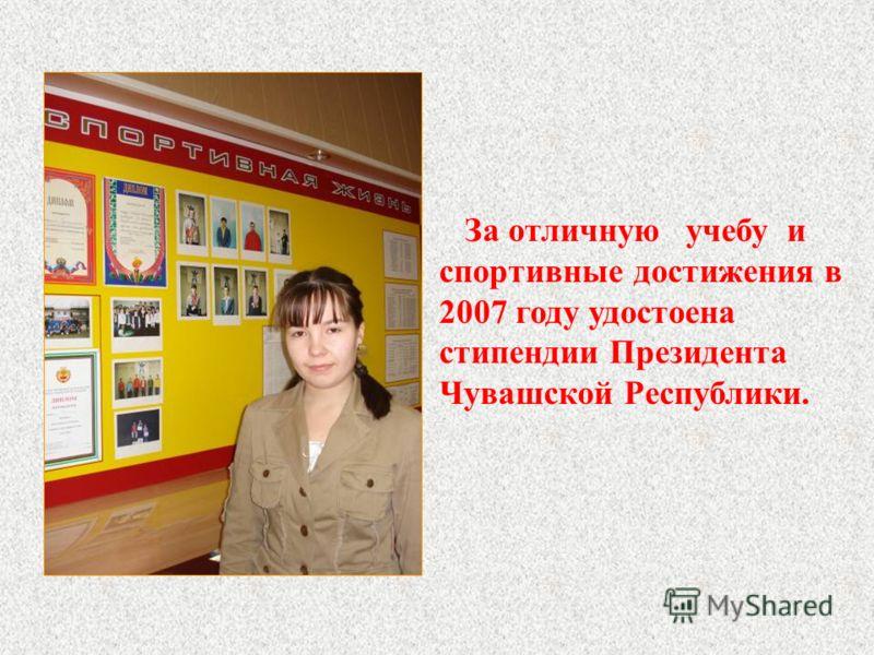За отличную учебу и спортивные достижения в 2007 году удостоена стипендии Президента Чувашской Республики.