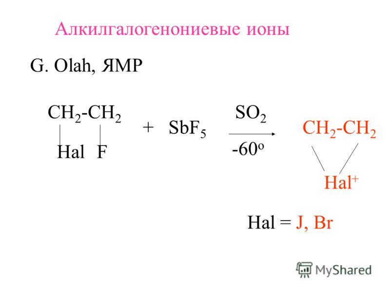 Алкилгалогенониевые ионы G. Olah, ЯМР СH 2 -CH 2 HalF + SbF 5 SO 2 -60 o СH 2 -CH 2 Hal + Hal = J, Br