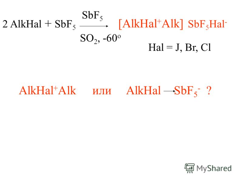 2 AlkHal + SbF 5 SbF 5 SO 2, -60 o [AlkHal + Alk] SbF 5 Hal - Hal = J, Br, Cl AlkHal + Alk или AlkHal SbF 5 - ?