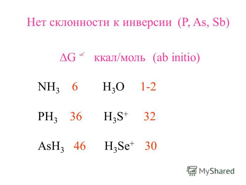 Нет склонности к инверсии (P, As, Sb) G = ккал/моль (ab initio) NH 3 6 H 3 O 1-2 PH 3 36 H 3 S + 32 AsH 3 46 H 3 Se + 30