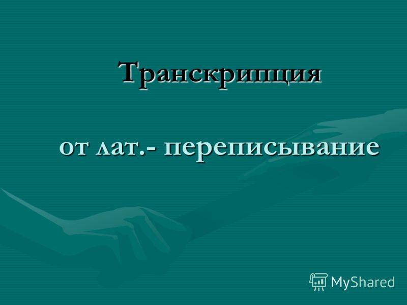 Транскрипция от лат.- переписывание