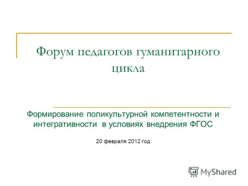 Форум педагогов гуманитарного цикла Формирование поликультурной компетентности и интегративности в условиях внедрения ФГОС 20 февраля 2012 год