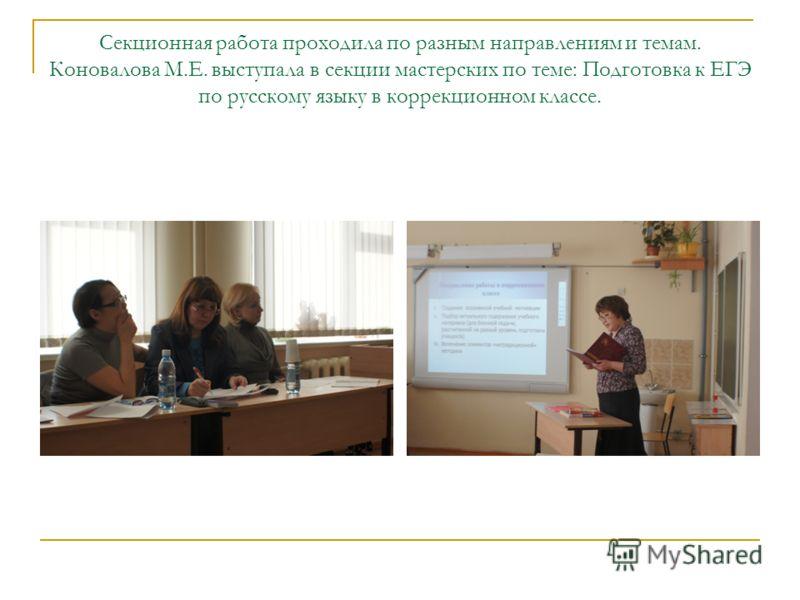 Секционная работа проходила по разным направлениям и темам. Коновалова М.Е. выступала в секции мастерских по теме: Подготовка к ЕГЭ по русскому языку в коррекционном классе.
