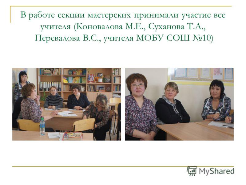 В работе секции мастерских принимали участие все учителя (Коновалова М.Е., Суханова Т.А., Перевалова В.С., учителя МОБУ СОШ 10)
