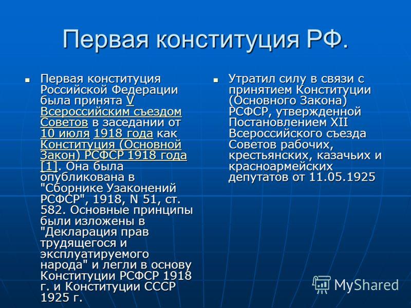 Первая конституция РФ. Первая конституция Российской Федерации была принята V Всероссийским съездом Советов в заседании от 10 июля 1918 года как Конституция (Основной Закон) РСФСР 1918 года [1]. Она была опубликована в