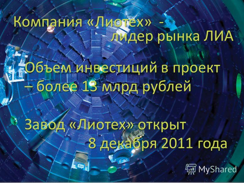 Компания «Лиотех» - лидер рынка ЛИА Объем инвестиций в проект – более 13 млрд рублей Завод «Лиотех» открыт 8 декабря 2011 года 8 декабря 2011 года