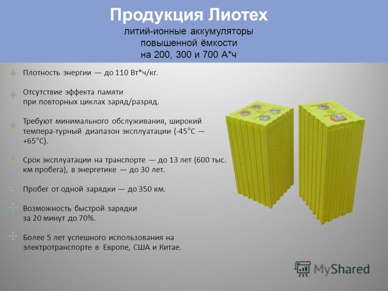 Продукция Лиотех Плотность энергии до 110 Вт*ч/кг. Отсутствие эффекта памяти при повторных циклах заряд/разряд. Требуют минимального обслуживания, широкий темпера-турный диапазон эксплуатации (-45°C +65°C). Срок эксплуатации на транспорте до 13 лет (