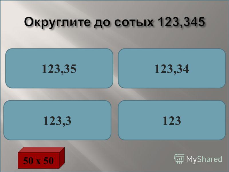 Округлите до сотых 123,345 123,35123,34 123,3123 50 х 50