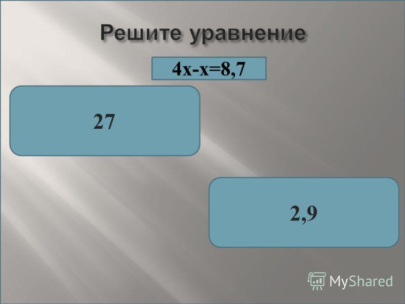 27 2,9 4х-х=8,7