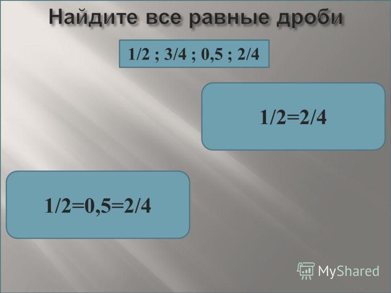 1/2=2/4 1/2=0,5=2/4 1/2 ; 3/4 ; 0,5 ; 2/4