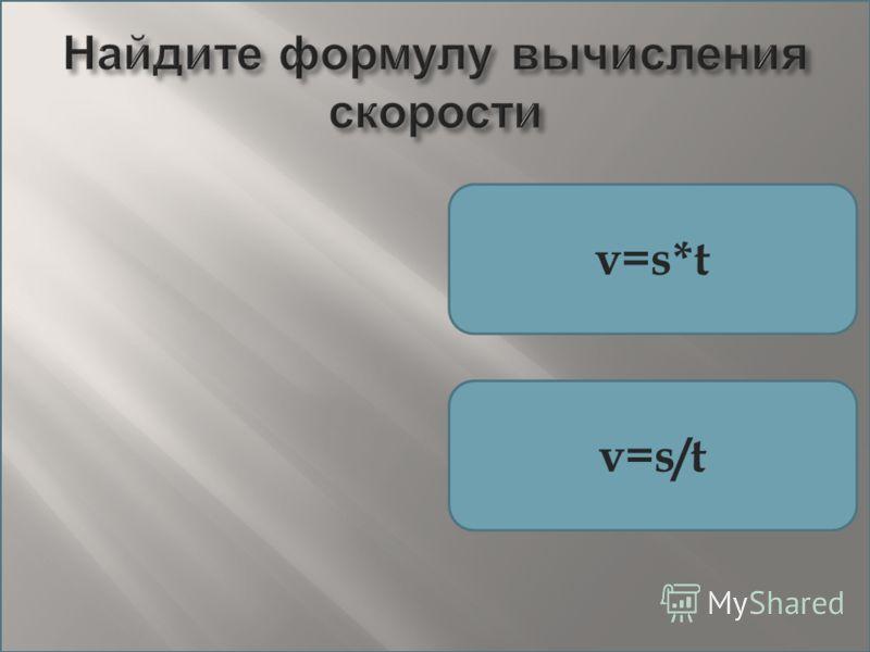 Найдите формулу вычисления скорости v=s*t v=s/t