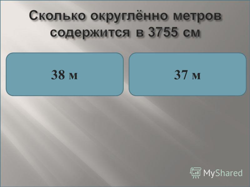 Сколько округлённо метров содержится в 3755 см 38 м37 м