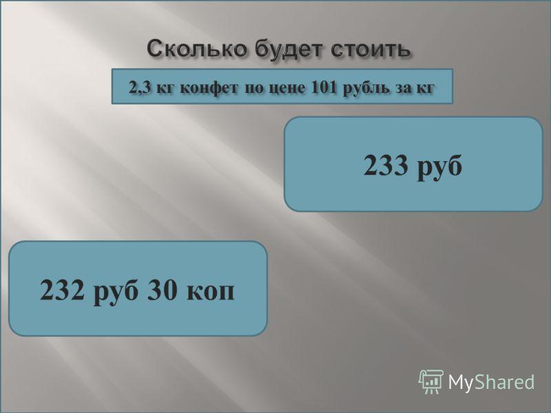 233 руб 232 руб 30 коп 2,3 кг конфет по цене 101 рубль за кг 2,3 кг конфет по цене 101 рубль за кг