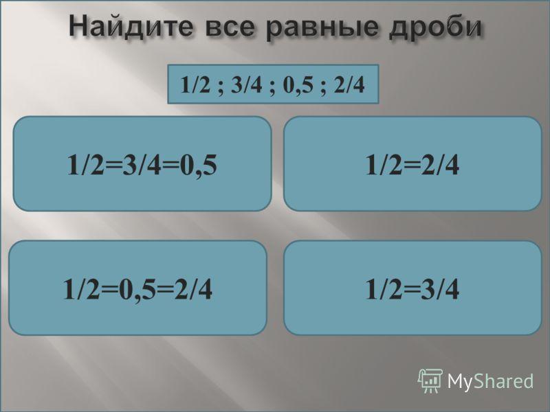 Найдите все равные дроби 1/2=3/4=0,51/2=2/4 1/2=0,5=2/41/2=3/4 1/2 ; 3/4 ; 0,5 ; 2/4
