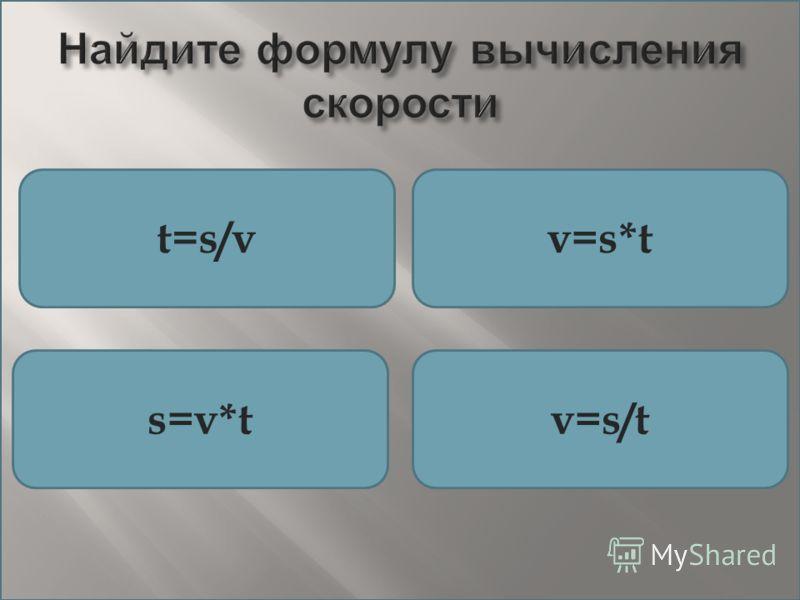Найдите формулу вычисления скорости t=s/vv=s*t s=v*tv=s/t