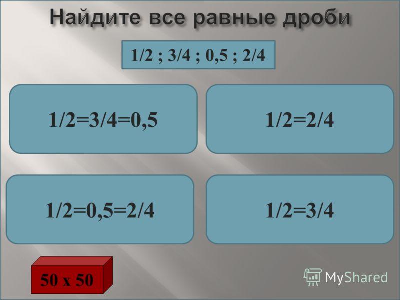 Найдите все равные дроби 1/2=3/4=0,51/2=2/4 1/2=0,5=2/41/2=3/4 50 х 50 1/2 ; 3/4 ; 0,5 ; 2/4