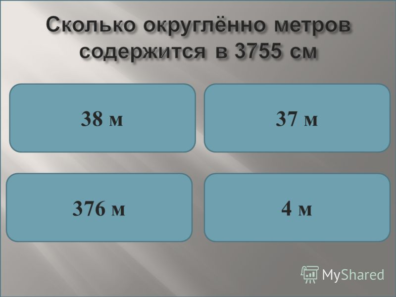 Сколько округлённо метров содержится в 3755 см 38 м37 м 376 м4 м