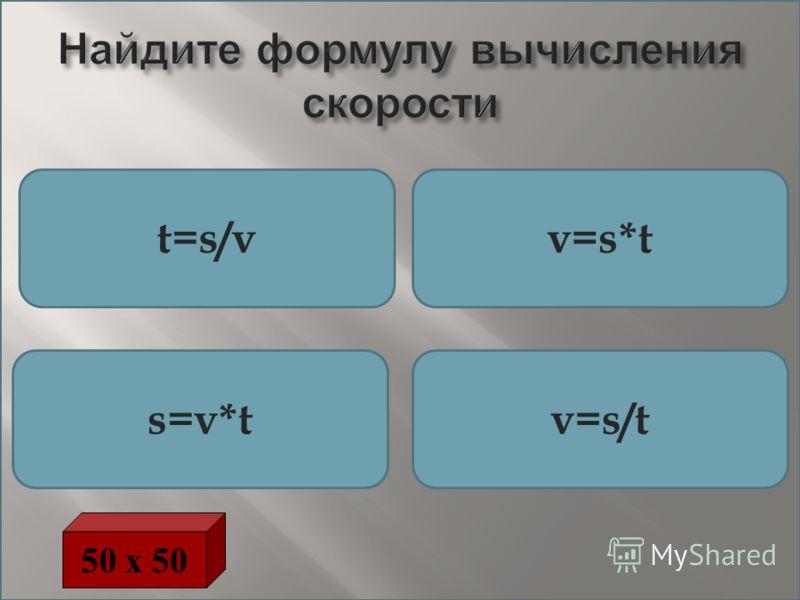 Найдите формулу вычисления скорости t=s/vv=s*t s=v*tv=s/t 50 х 50