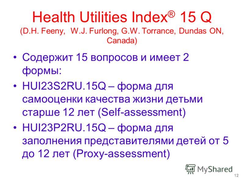 Health Utilities Index ® 15 Q (D.H. Feeny, W.J. Furlong, G.W. Torrance, Dundas ON, Canada) Содержит 15 вопросов и имеет 2 формы: HUI23S2RU.15Q – форма для самооценки качества жизни детьми старше 12 лет (Self-assessment) HUI23P2RU.15Q – форма для запо