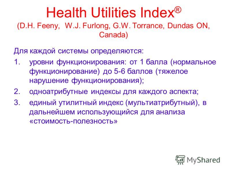 Health Utilities Index ® (D.H. Feeny, W.J. Furlong, G.W. Torrance, Dundas ON, Canada) Для каждой системы определяются: 1.уровни функционирования: от 1 балла (нормальное функционирование) до 5-6 баллов (тяжелое нарушение функционирования); 2.одноатриб
