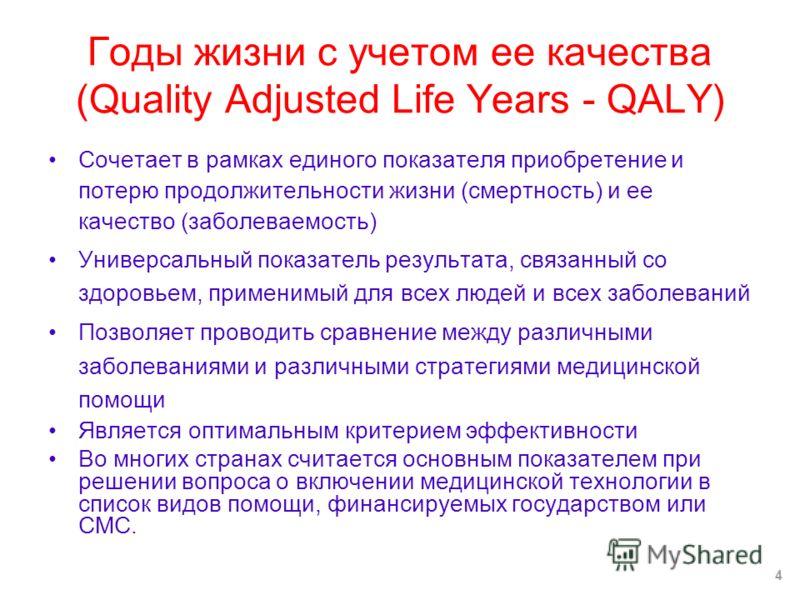 Годы жизни с учетом ее качества (Quality Adjusted Life Years - QALY) Сочетает в рамках единого показателя приобретение и потерю продолжительности жизни (смертность) и ее качество (заболеваемость) Универсальный показатель результата, связанный со здор
