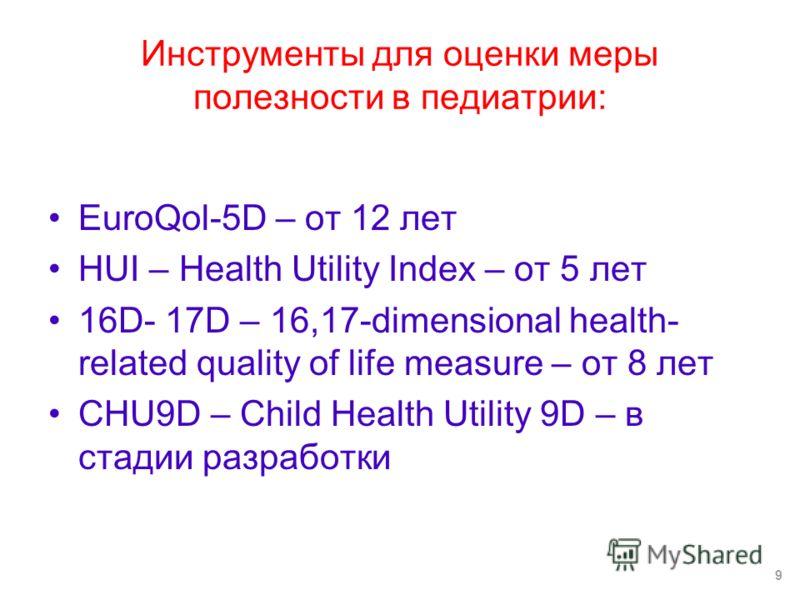 Инструменты для оценки меры полезности в педиатрии: EuroQol-5D – от 12 лет HUI – Health Utility Index – от 5 лет 16D- 17D – 16,17-dimensional health- related quality of life measure – от 8 лет CHU9D – Child Health Utility 9D – в стадии разработки 9