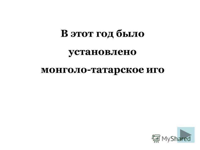 В этот год было установлено монголо-татарское иго