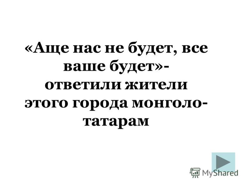«Аще нас не будет, все ваше будет»- ответили жители этого города монголо- татарам