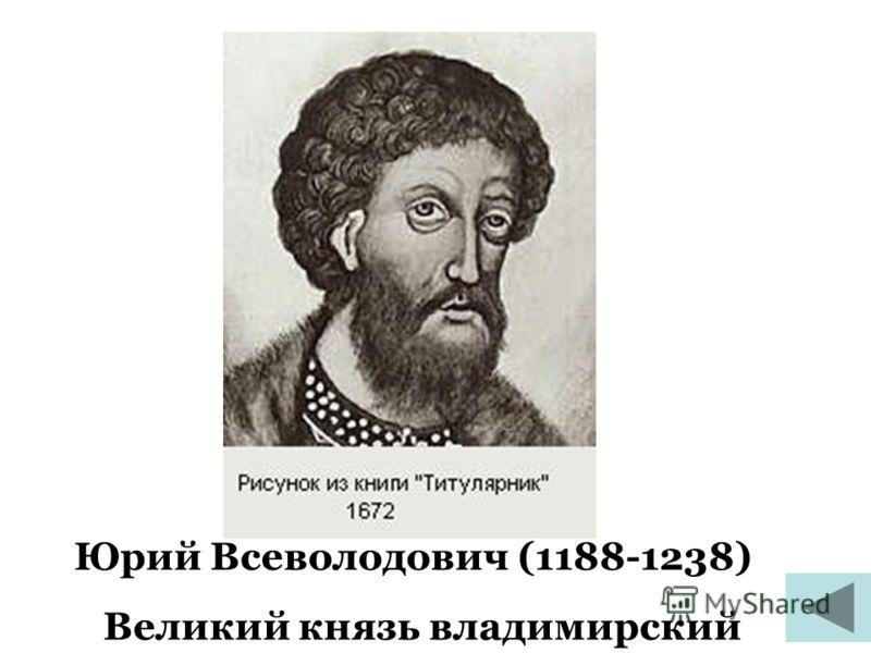 Юрий Всеволодович (1188-1238) Великий князь владимирский