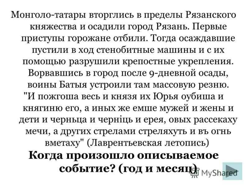 Монголо-татары вторглись в пределы Рязанского княжества и осадили город Рязань. Первые приступы горожане отбили. Тогда осаждавшие пустили в ход стенобитные машины и с их помощью разрушили крепостные укрепления. Ворвавшись в город после 9-дневной осад