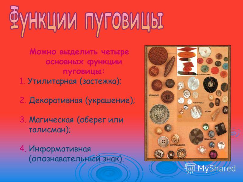 Можно выделить четыре основных функции пуговицы: 1. Утилитарная (застежка); 2. Декоративная (украшение); 3. Магическая (оберег или талисман); 4. Информативная (опознавательный знак).