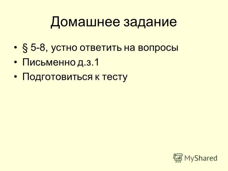 Домашнее задание § 5-8, устно ответить на вопросы Письменно д.з.1 Подготовиться к тесту