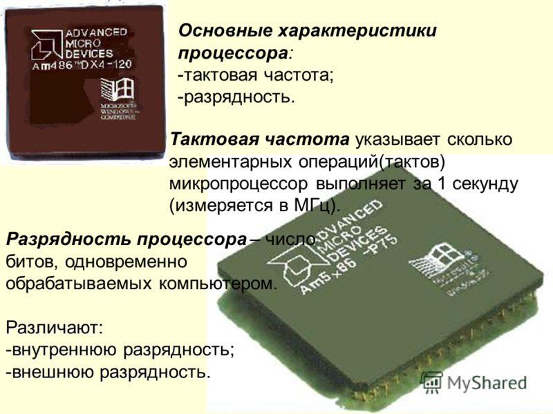 Основные характеристики процессора: -тактовая частота; -разрядность. Тактовая частота указывает сколько элементарных операций(тактов) микропроцессор выполняет за 1 секунду (измеряется в МГц). Разрядность процессора – число битов, одновременно обрабат