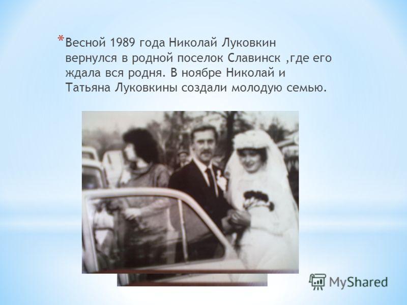 * Весной 1989 года Николай Луковкин вернулся в родной поселок Славинск,где его ждала вся родня. В ноябре Николай и Татьяна Луковкины создали молодую семью.