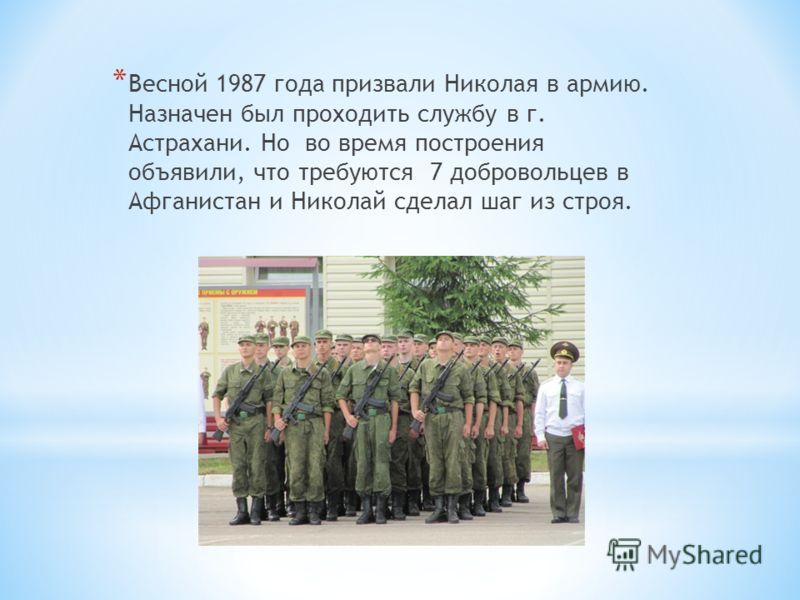 * Весной 1987 года призвали Николая в армию. Назначен был проходить службу в г. Астрахани. Но во время построения объявили, что требуются 7 добровольцев в Афганистан и Николай сделал шаг из строя.