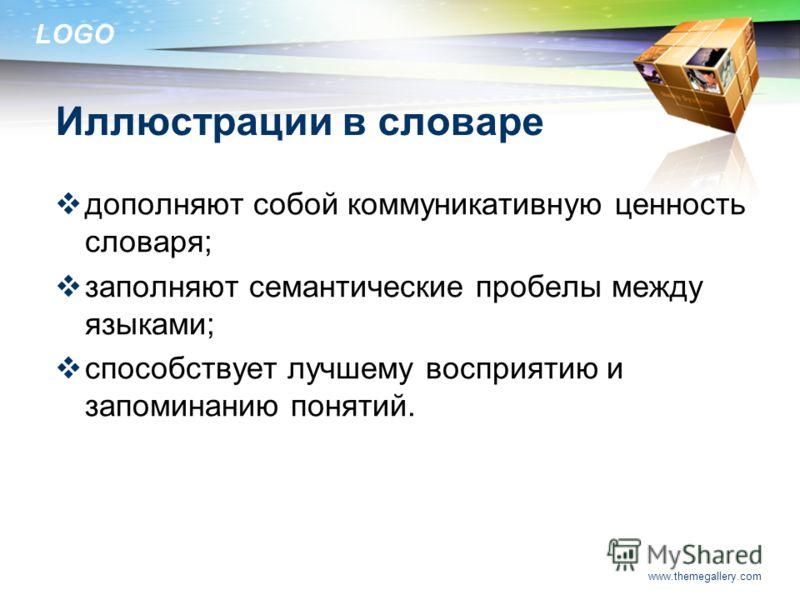 LOGO www.themegallery.com Иллюстрации в словаре дополняют собой коммуникативную ценность словаря; заполняют семантические пробелы между языками; способствует лучшему восприятию и запоминанию понятий.