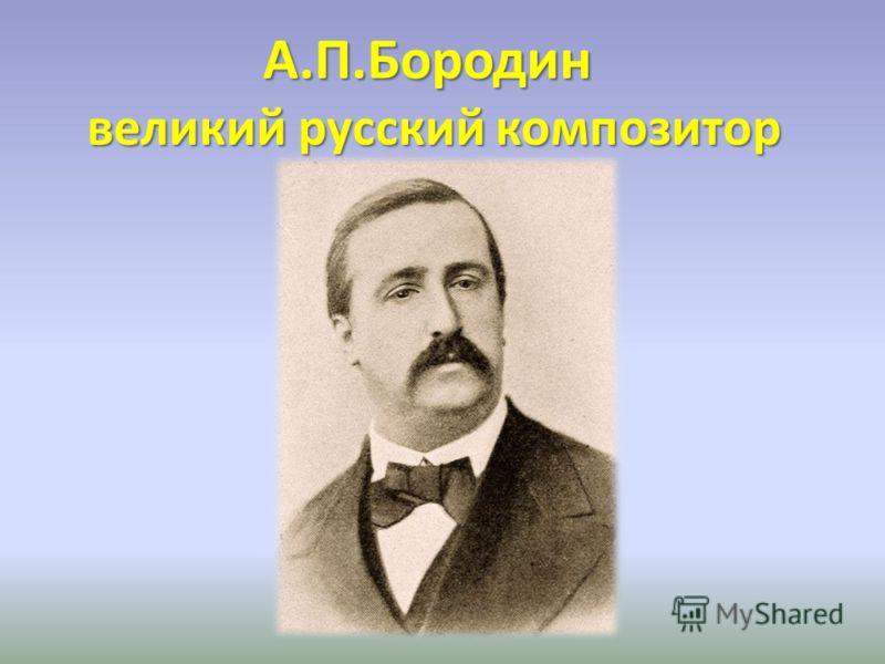 А.П.Бородин великий русский композитор