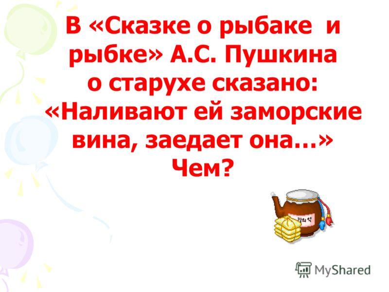 В «Сказке о рыбаке и рыбке» А.С. Пушкина о старухе сказано: «Наливают ей заморские вина, заедает она…» Чем? Пряником печатным