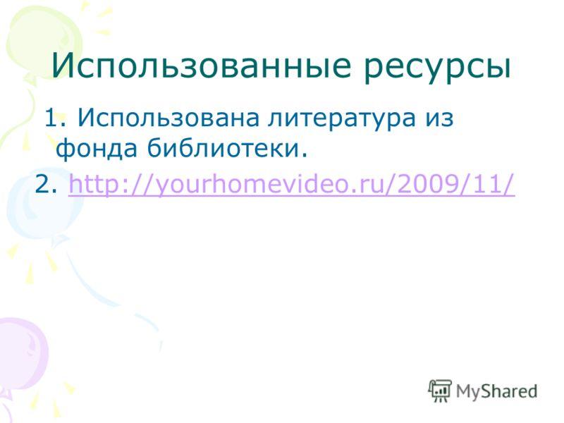 Использованные ресурсы 1. Использована литература из фонда библиотеки. 2. http://yourhomevideo.ru/2009/11/http://yourhomevideo.ru/2009/11/